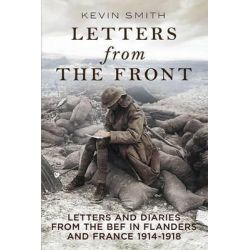Letters From the Front, Letters and Diaries from the BEF in Flanders and France, 1914-1918. by Kevin Smith, 9781781553381.