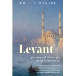 Levant, Splendour and Catastrophe on the Mediterranean by Dr Philip Mansel, 9780300181715.