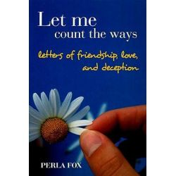 Let Me Count the Ways, Letters of Friendship, Love and Deception by Perla Fox, 9781934440070.