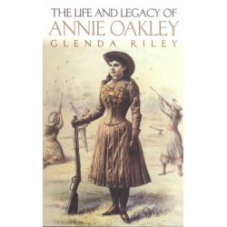 Life and Legacy of Annie Oakley by Glenda Riley, 9780806135069.