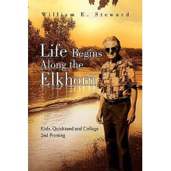 Life Begins Along the Elkhorn, Kids, Quicksand and College 2nd Printing by William E. Steward, 9781436307666.