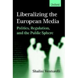 Liberalizing the European Media, Politics, Regulation, and the Public Sphere by Shalini Venturelli, 9780198233794.