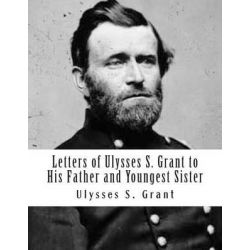 Letters of Ulysses S. Grant to His Father and Youngest Sister by Ulysses S Grant, 9781477594209.