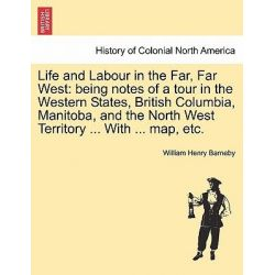 Life and Labour in the Far, Far West, Being Notes of a Tour in the Western States, British Columbia, Manitoba, and the North West Territory ... with ... Map, Etc. by William Henry Barneby,