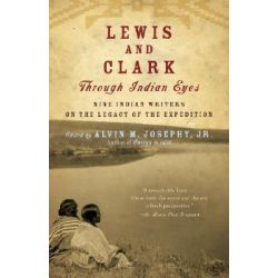 Lewis and Clark Through Indian Eyes, Nine Indian Writers on the Legacy of the Expedition by Alvin M Josephy, Jr., 9781400077496.