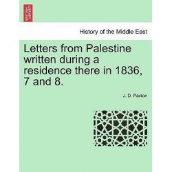 Letters from Palestine Written During a Residence There in 1836, 7 and 8. by J D Paxton, 9781241090920.