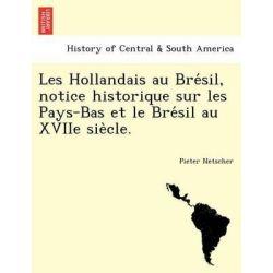 Les Hollandais Au Bre Sil, Notice Historique Sur Les Pays-Bas Et Le Bre Sil Au Xviie Sie Cle. by Pieter Netscher, 9781241777678.