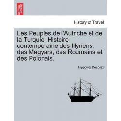 Les Peuples de L'Autriche Et de La Turquie. Histoire Contemporaine Des Illyriens, Des Magyars, Des Roumains Et Des Polonais. by Hippolyte Desprez, 9781241465681.
