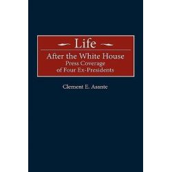 Life after the White House : Press Coverage of Four Ex-Presidents, Press Coverage of Four Ex-Presidents by Clement E. Asante, 9780275962661.