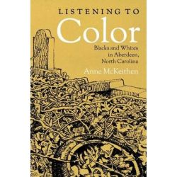 Listening to Color, Blacks and Whites in Aberdeen, North Carolina by Anne McKeithen, 9781470012656.