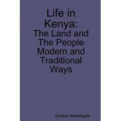 Life in Kenya, The Land and the People, Modern and Traditional Ways by Godfrey Mwakikagile, 9789987932276.