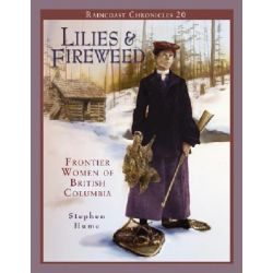 Lilies and Fireweed, Frontier Women of British Columbia by Stephen Hume, 9781550173130.