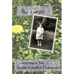 Like a Weed, A Coming of Age Story of a Hungarian Girl Through Wwii and the Post War Years As a Displaced Person by Vivian Kostka Dawson, 9781438946955.
