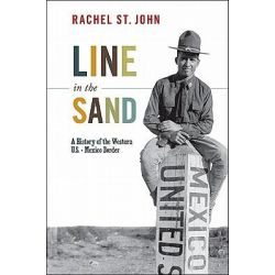 Line in the Sand, A History of the Western U.S.-Mexico Border by Rachel St. John, 9780691141541.