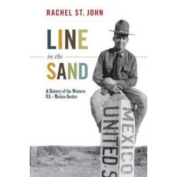 Line in the Sand, A History of the Western U.S.-Mexico Border by Rachel St. John, 9780691156132.