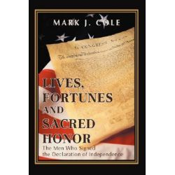 Lives, Fortunes and Sacred Honor, The Men Who Signed the Declaration of Independence by Mark J. Cole, 9780595431236.
