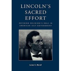 Lincoln's Sacred Effort, Defining Religion's Role in American Self-Government by Lucas E. Morel, 9780739101063.