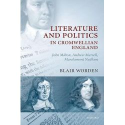 Literature and Politics in Cromwellian England, John Milton, Andrew Marvell, Marchamont Nedham by Blair Worden, 9780199230822.