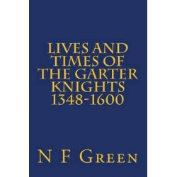Lives and Times of the Garter Knights 1348-1600 by MR N F Green, 9789163736056.