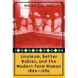 Linoleum, Better Babies, and the Modern Farm Woman, 1890-1930 by Marilyn Irvin Holt, 9780803224360.