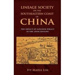 Lineage Society on the Southeastern Coast of China, The Impact of Japanese Piracy in the 16th Century by Ivy Maria Lim, 9781604977271.