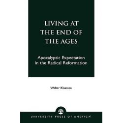 Living at the End of the Ages : Apocalyptic Expectation in the Radical Reformation, Apocalyptic Expectation in the Radical Reformation by Walter Klaasen, 9780819185075.
