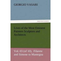 Lives of the Most Eminent Painters Sculptors and Architects Vol. 03 (of 10), Filarete and Simone to Mantegna by Giorgio Vasari, 9783847224976.