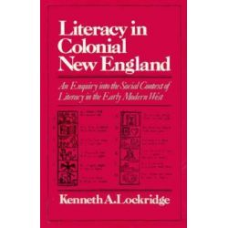 Literacy in Colonial New England; an Enquiry into the Social Context of Literacy in the Early Modern West, An Enquiry Into the Social Context of Literacy in the Early Modern West by Kenneth