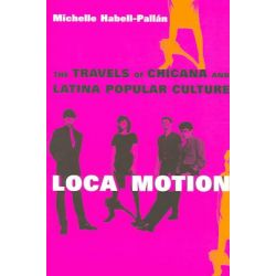 Loca Motion, The Travels of Chicana and Latina Popular Culture by Michelle Habell-Pallan, 9780814736630.