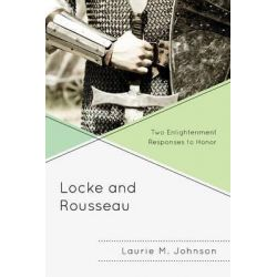 Locke and Rousseau, Two Enlightenment Responses to Honor by Laurie M. Johnson, 9780739190609.