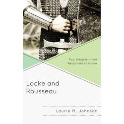 Locke and Rousseau, Two Enlightenment Responses to Honor by Laurie M. Johnson, 9780739147870.