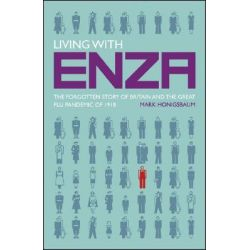 Living with ENZA, The Forgotten Story of Britain and the Great Flu Pandemic of 1918 by Mark Honigsbaum, 9780230217744.