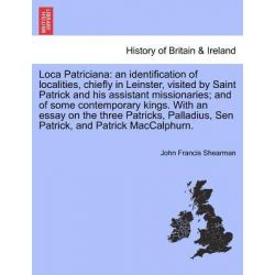 Loca Patriciana, An Identification of Localities, Chiefly in Leinster, Visited by Saint Patrick and His Assistant Missionaries; And of Some Contemporary Kings. with an Essay on the Three Patricks,