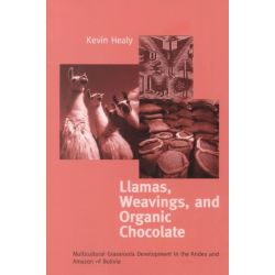 Llamas, Weavings and Organic Chocolate, Multicultural Grassroots Development in the Andes and Amazon of Bolivia by Kevin Healy, 9780268013264.