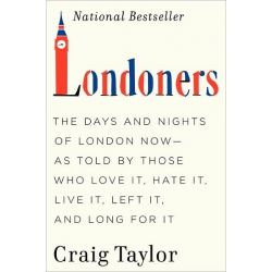 Londoners, The Days and Nights of London Now--As Told by Those Who Love It, Hate It, Live It, Left It, and Long for It by Dr. Craig Taylor, 9780062005854.