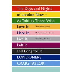 Londoners, The Days and Nights of London Now - as Told by Those Who Love it, Hate it, Live it, Left it and Long for it by Craig Taylor, 9781847083296.