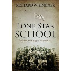 Lone Star School, Now We Are Going to Be Americans by Richard W Simunek, 9781625109262.