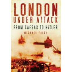 London Under Attack, From Caesar to Hitler by Michael Foley, 9780752451862.