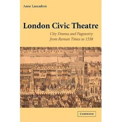 London Civic Theatre, City Drama and Pageantry from Roman Times to 1558 by Anne Lancashire, 9780521120364.