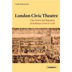 London Civic Theatre, City Drama and Pageantry from Roman Times to 1558 by Anne Lancashire, 9780521632782.