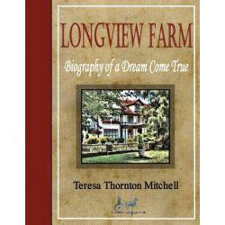 Longview Farm, Biography of a Dream Come True by Teresa Thornton Mitchell, 9781463699000.