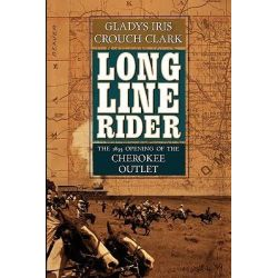 Long Line Rider, The 1893 Opening of the Cherokee Outlet by Gladys Iris Crouch Clark, 9781450548656.