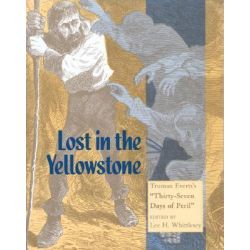Lost in the Yellowstone, Truman Everts's Thirty Seven Days of Peril by Lee H Whittlesey, 9780874804812.