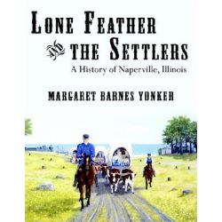 Lone Feather and the Settlers, A History of Naperville, Illinois by Margaret Barnes Yonker, 9781425942632.