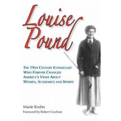 Louise Pound, The 19th Century Iconoclast Who Forever Changed America's Views about Women, Academics and Sports by Marie Krohn, 9780979689628.
