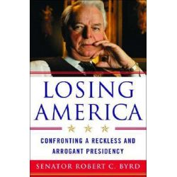 Losing America, Confronting a Reckless and Arrogant Presidency by Senator Robert C. Byrd, 9780393059427.