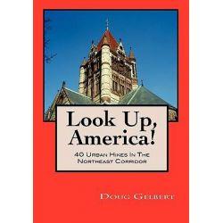Look Up, America! 40 Urban Hikes in the Northeast Corridor by Doug Gelbert, 9780982575482.