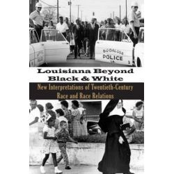 Louisiana Beyond Black and White, New Interpretations of Twentieth-Century Race and Race Relations by Michael S Martin, 9781935754046.