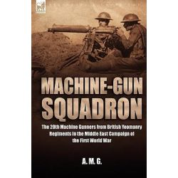 Machine-Gun Squadron, The 20th Machine Gunners from British Yeomanry Regiments in the Middle East Campaign of the First World War by A M G, 9781846771606.