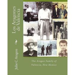 Los Aragones de Valencia, The Aragon Family of Valencia, New Mexico by Julie C Aragon, 9781449908843.